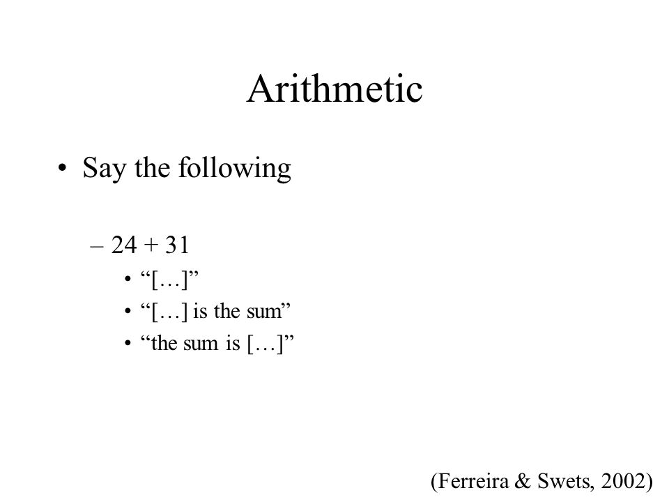 Arithmetic Say the following –24 + 31 […] […] is the sum the sum is […] (Ferreira & Swets, 2002)