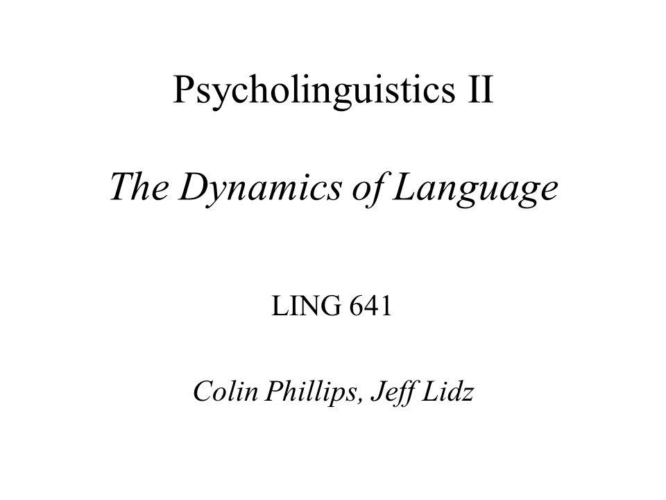 Psycholinguistics II The Dynamics of Language LING 641 Colin Phillips, Jeff Lidz
