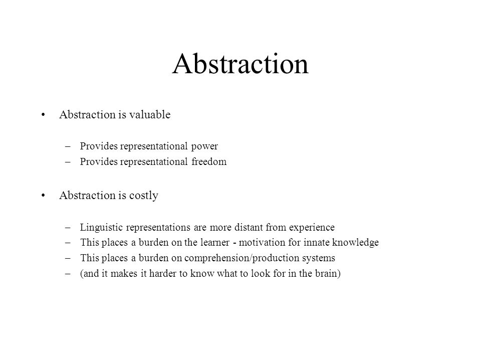 Abstraction is valuable –Provides representational power –Provides representational freedom Abstraction is costly –Linguistic representations are more distant from experience –This places a burden on the learner - motivation for innate knowledge –This places a burden on comprehension/production systems –(and it makes it harder to know what to look for in the brain)