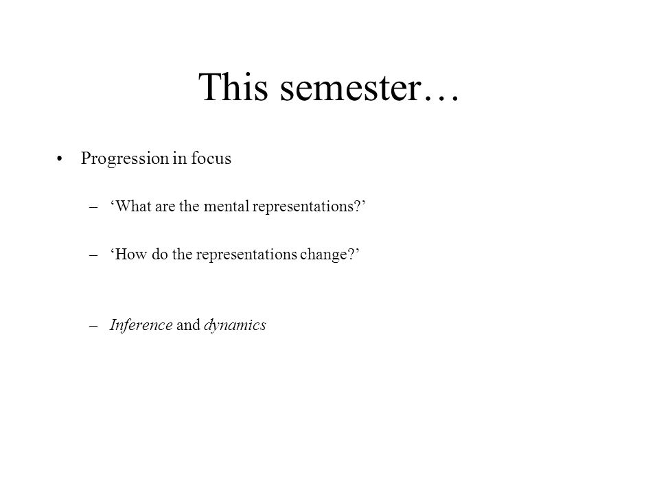 This semester… Progression in focus –'What are the mental representations?' –'How do the representations change?' –Inference and dynamics