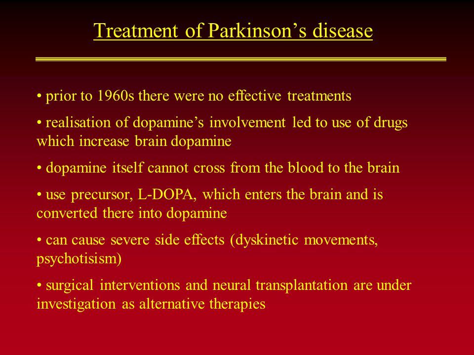 Treatment of Parkinson's disease prior to 1960s there were no effective treatments realisation of dopamine's involvement led to use of drugs which increase brain dopamine dopamine itself cannot cross from the blood to the brain use precursor, L-DOPA, which enters the brain and is converted there into dopamine can cause severe side effects (dyskinetic movements, psychotisism) surgical interventions and neural transplantation are under investigation as alternative therapies
