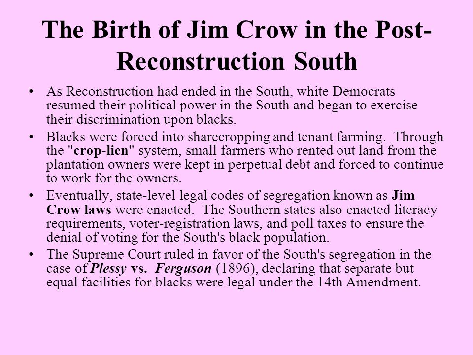 The Birth of Jim Crow in the Post- Reconstruction South As Reconstruction had ended in the South, white Democrats resumed their political power in the