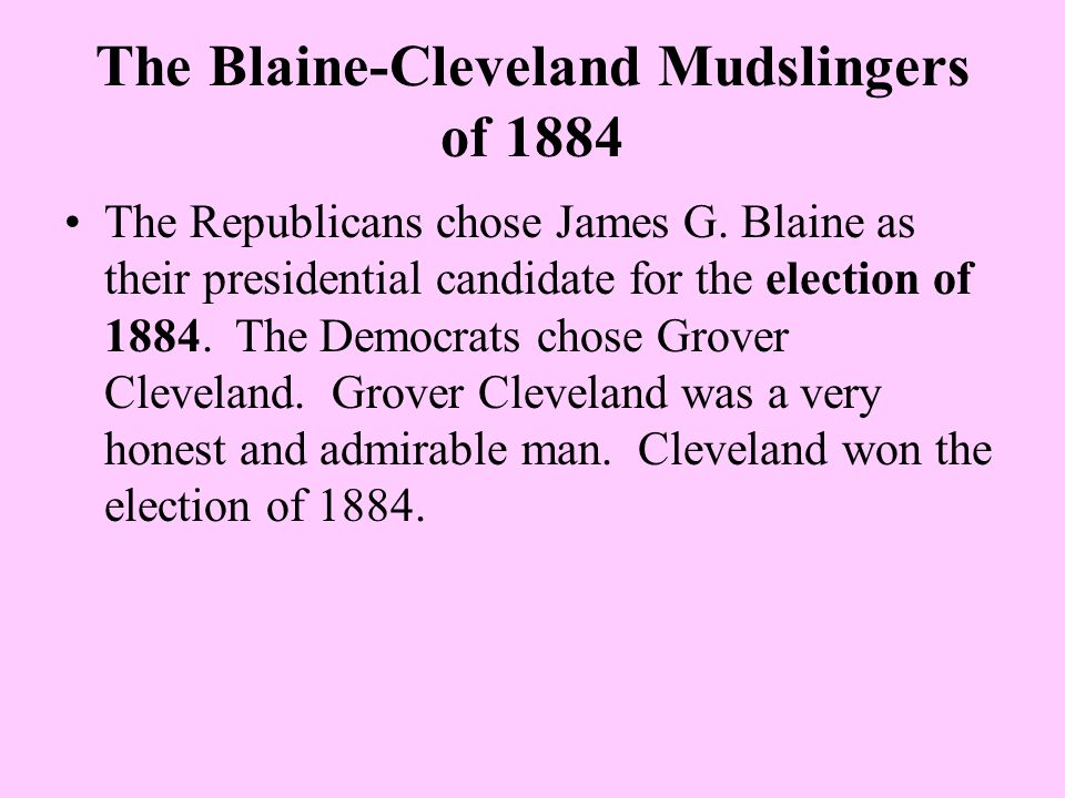 The Blaine-Cleveland Mudslingers of 1884 The Republicans chose James G. Blaine as their presidential candidate for the election of 1884. The Democrats