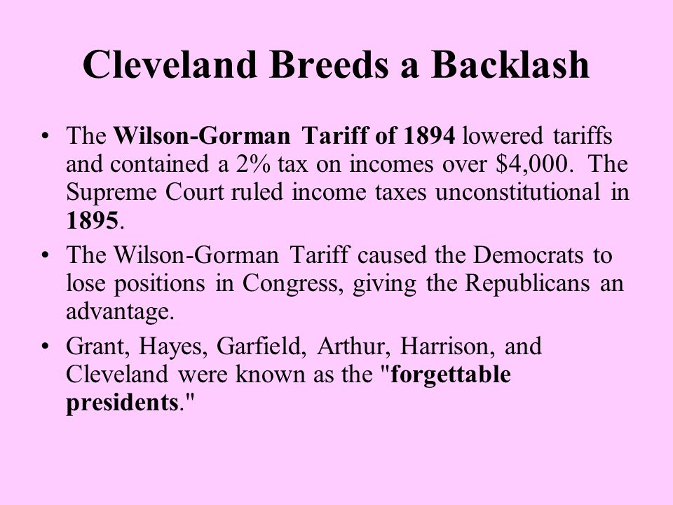 Cleveland Breeds a Backlash The Wilson-Gorman Tariff of 1894 lowered tariffs and contained a 2% tax on incomes over $4,000. The Supreme Court ruled in