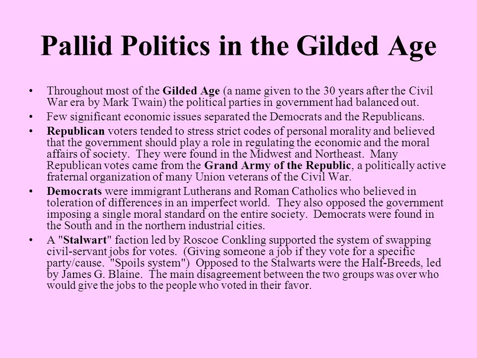 Pallid Politics in the Gilded Age Throughout most of the Gilded Age (a name given to the 30 years after the Civil War era by Mark Twain) the political