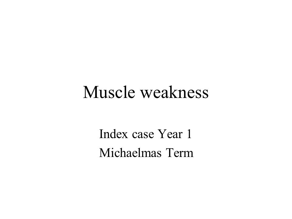 Muscle weakness Index case Year 1 Michaelmas Term