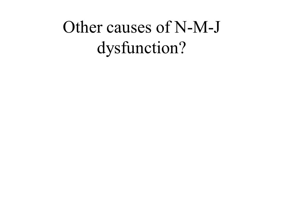Other causes of N-M-J dysfunction?