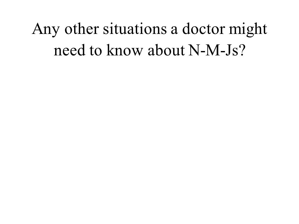 Any other situations a doctor might need to know about N-M-Js?