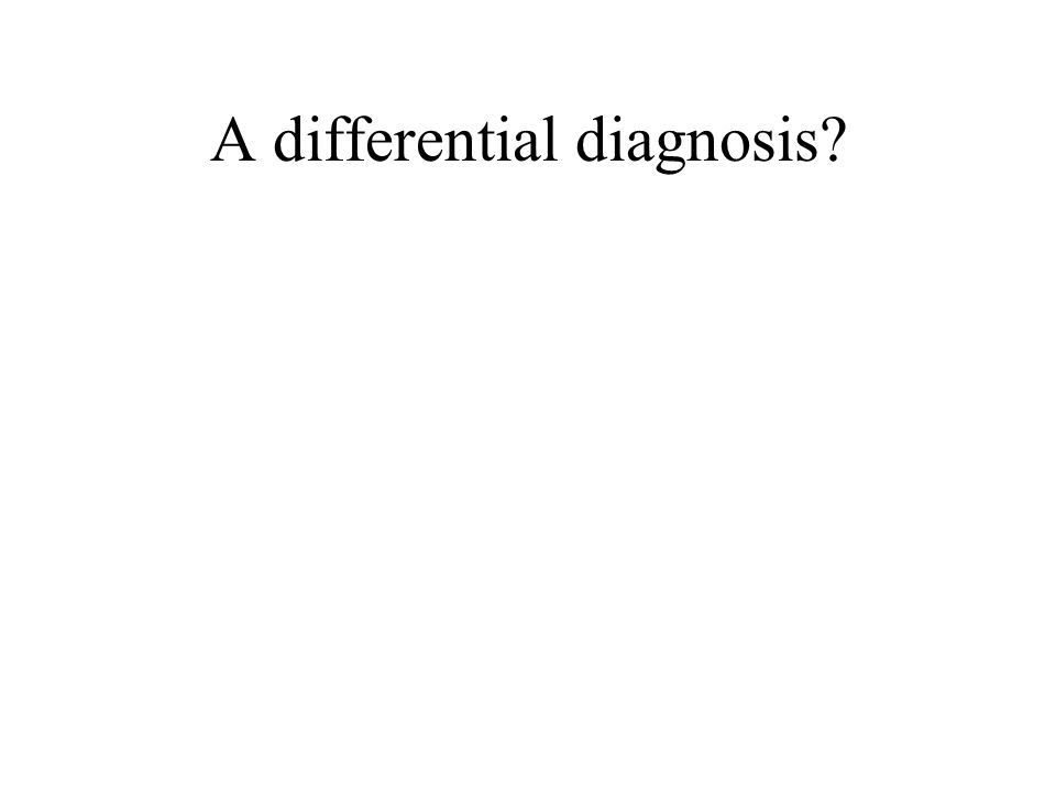 A differential diagnosis?