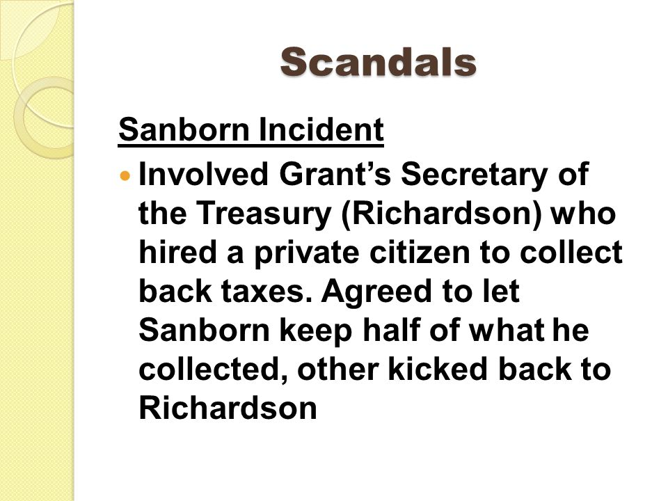 Scandals Sanborn Incident Involved Grant's Secretary of the Treasury (Richardson) who hired a private citizen to collect back taxes.