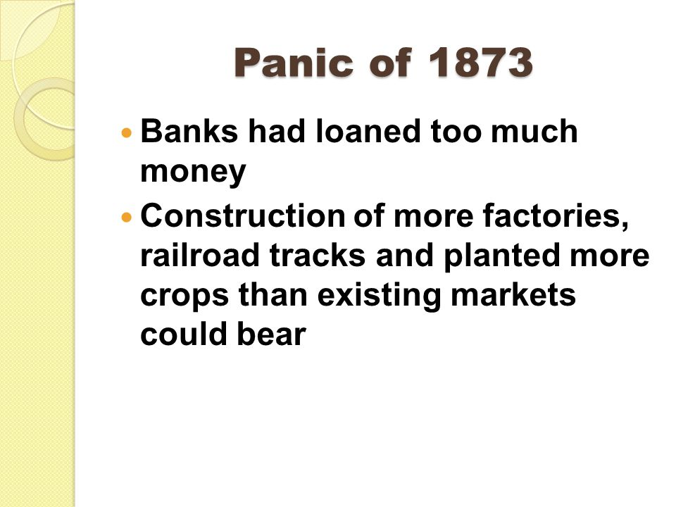 Panic of 1873 Banks had loaned too much money Construction of more factories, railroad tracks and planted more crops than existing markets could bear