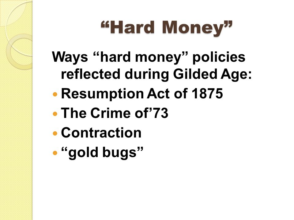 Hard Money Ways hard money policies reflected during Gilded Age: Resumption Act of 1875 The Crime of'73 Contraction gold bugs