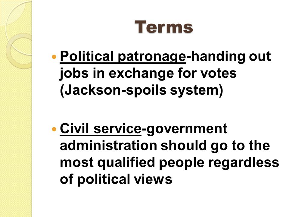 Terms Political patronage-handing out jobs in exchange for votes (Jackson-spoils system) Civil service-government administration should go to the most qualified people regardless of political views