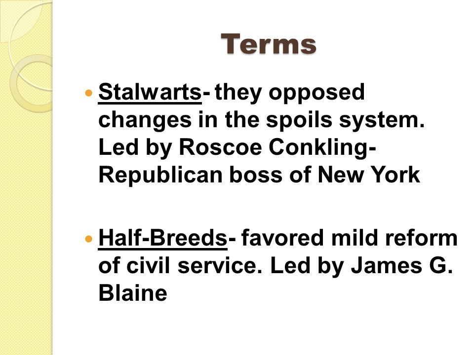 Terms Stalwarts- they opposed changes in the spoils system.