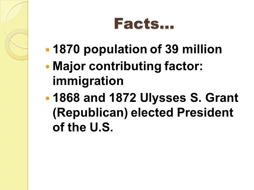 Facts… 1870 population of 39 million Major contributing factor: immigration 1868 and 1872 Ulysses S.