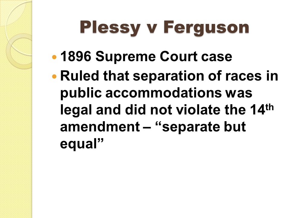 Plessy v Ferguson 1896 Supreme Court case Ruled that separation of races in public accommodations was legal and did not violate the 14 th amendment – separate but equal