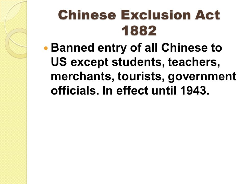 Chinese Exclusion Act 1882 Banned entry of all Chinese to US except students, teachers, merchants, tourists, government officials. In effect until 194