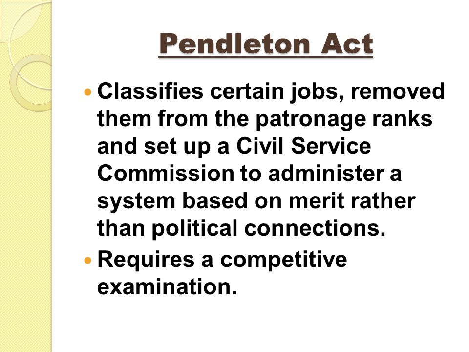 Pendleton Act Classifies certain jobs, removed them from the patronage ranks and set up a Civil Service Commission to administer a system based on merit rather than political connections.