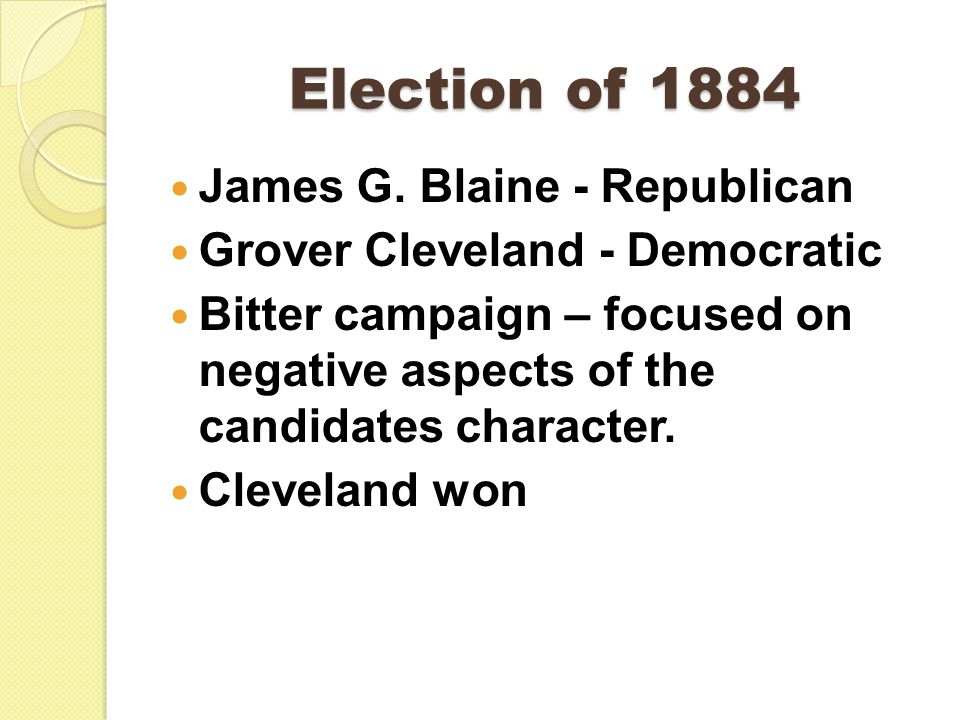 Election of 1884 James G. Blaine - Republican Grover Cleveland - Democratic Bitter campaign – focused on negative aspects of the candidates character.