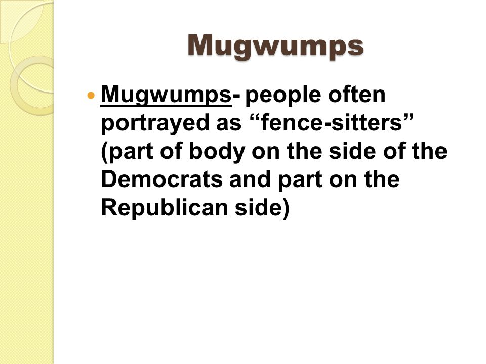 Mugwumps Mugwumps- people often portrayed as fence-sitters (part of body on the side of the Democrats and part on the Republican side)