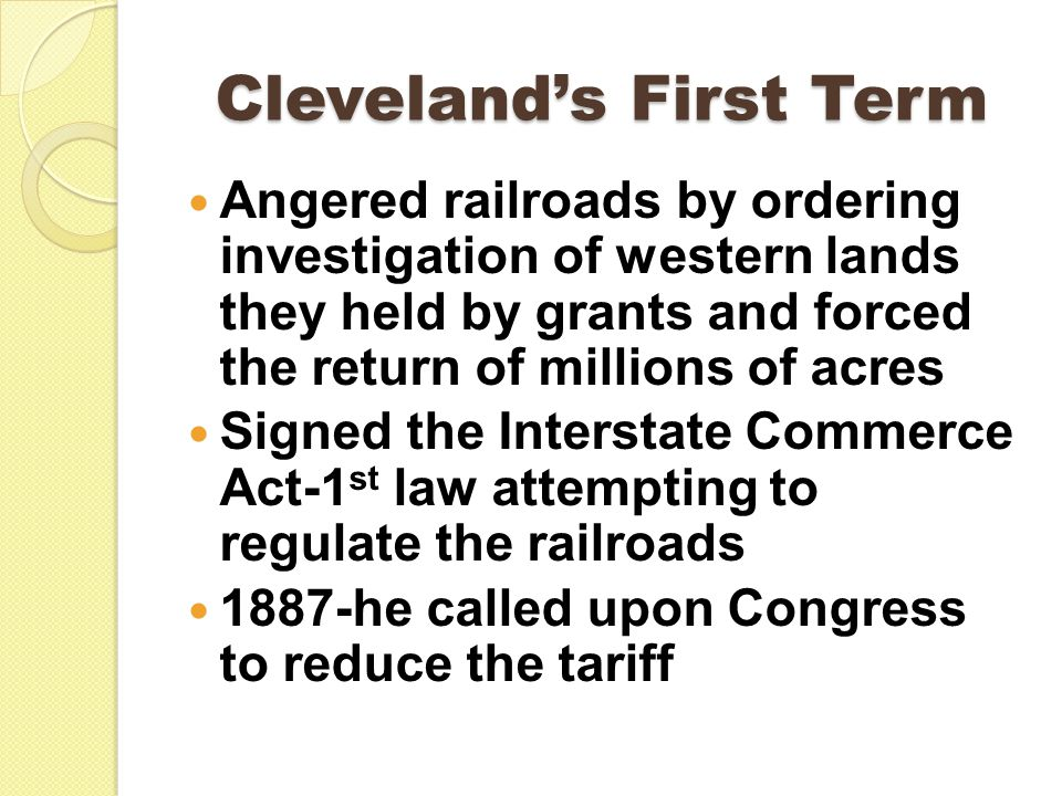 Cleveland's First Term Angered railroads by ordering investigation of western lands they held by grants and forced the return of millions of acres Signed the Interstate Commerce Act-1 st law attempting to regulate the railroads 1887-he called upon Congress to reduce the tariff