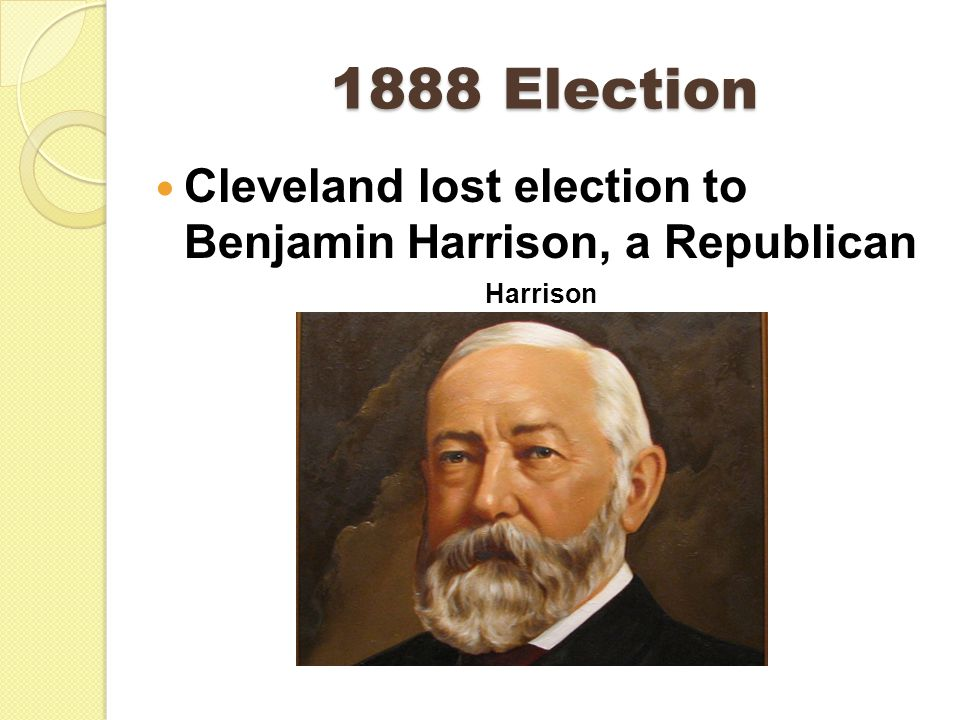 1888 Election Cleveland lost election to Benjamin Harrison, a Republican Harrison