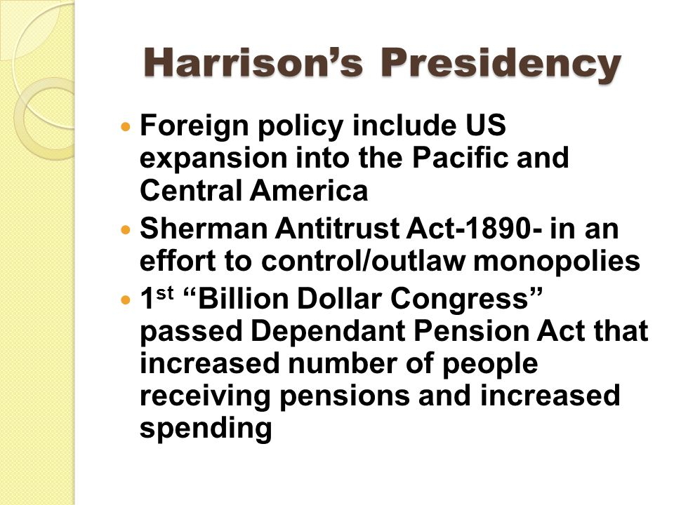 Harrison's Presidency Foreign policy include US expansion into the Pacific and Central America Sherman Antitrust Act-1890- in an effort to control/outlaw monopolies 1 st Billion Dollar Congress passed Dependant Pension Act that increased number of people receiving pensions and increased spending