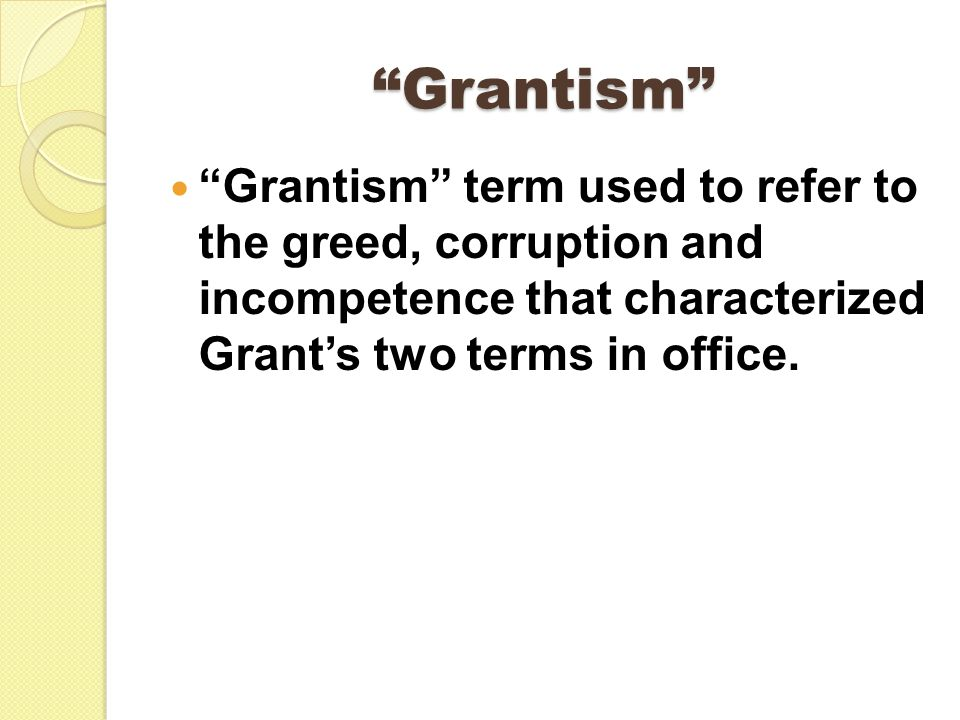 Grantism Grantism term used to refer to the greed, corruption and incompetence that characterized Grant's two terms in office.