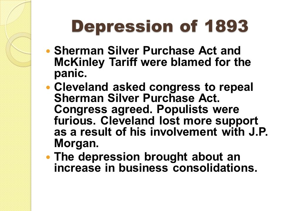 Depression of 1893 Sherman Silver Purchase Act and McKinley Tariff were blamed for the panic.