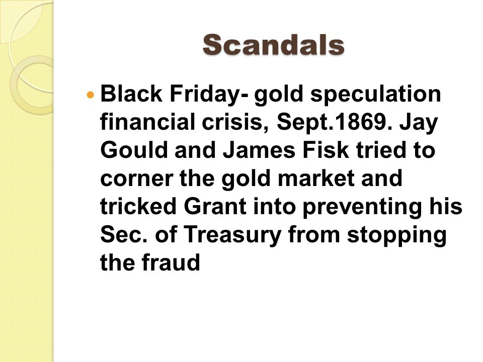 Scandals Black Friday- gold speculation financial crisis, Sept.1869. Jay Gould and James Fisk tried to corner the gold market and tricked Grant into p
