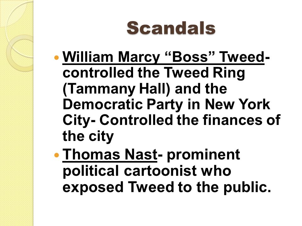 "Scandals William Marcy ""Boss"" Tweed- controlled the Tweed Ring (Tammany Hall) and the Democratic Party in New York City- Controlled the finances of th"