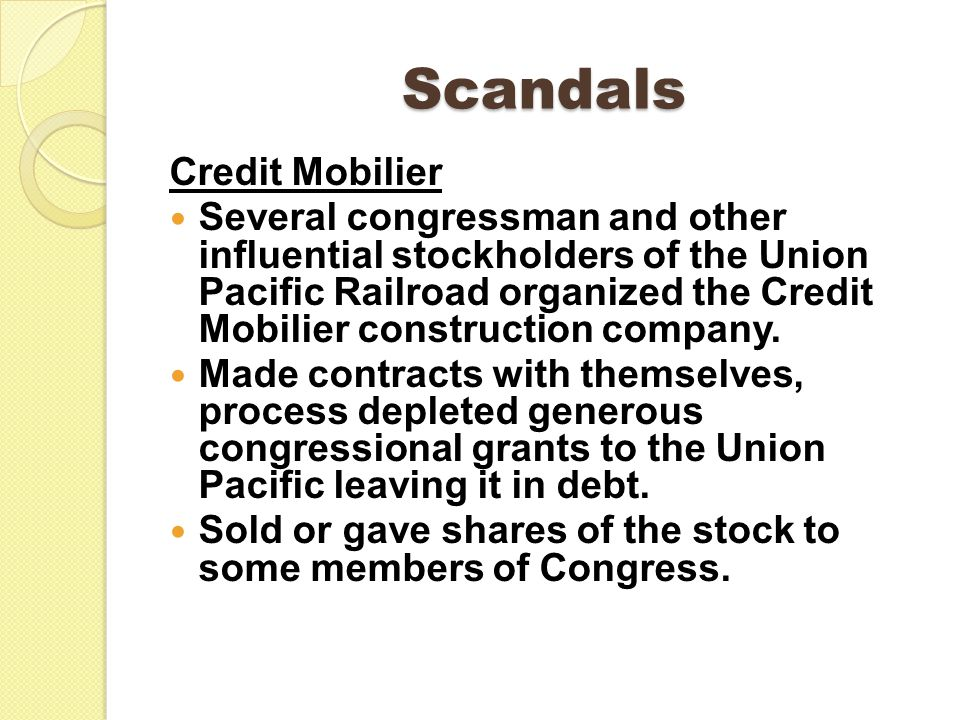 Scandals Credit Mobilier Several congressman and other influential stockholders of the Union Pacific Railroad organized the Credit Mobilier construction company.