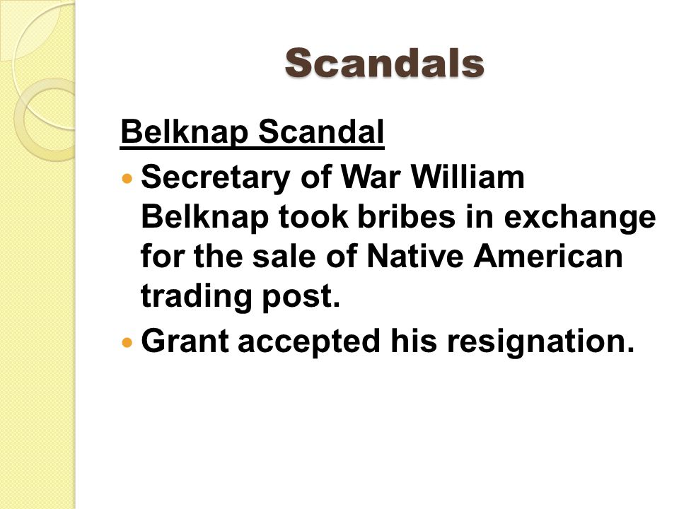 Scandals Belknap Scandal Secretary of War William Belknap took bribes in exchange for the sale of Native American trading post. Grant accepted his res