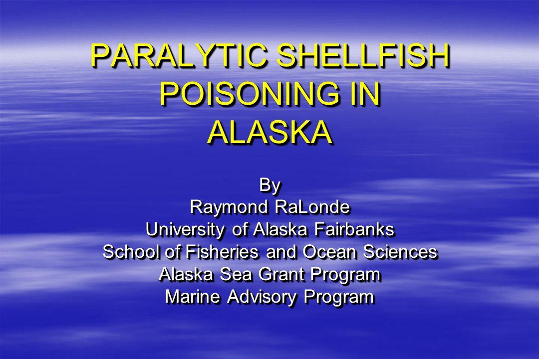 PARALYTIC SHELLFISH POISONING IN ALASKA By Raymond RaLonde University of Alaska Fairbanks School of Fisheries and Ocean Sciences Alaska Sea Grant Program Marine Advisory Program