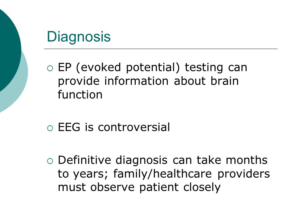 Diagnosis  EP (evoked potential) testing can provide information about brain function  EEG is controversial  Definitive diagnosis can take months to years; family/healthcare providers must observe patient closely