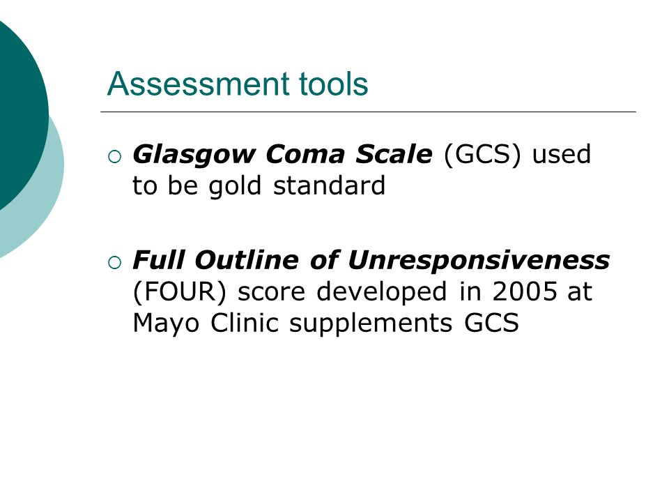 Assessment tools  Glasgow Coma Scale (GCS) used to be gold standard  Full Outline of Unresponsiveness (FOUR) score developed in 2005 at Mayo Clinic supplements GCS