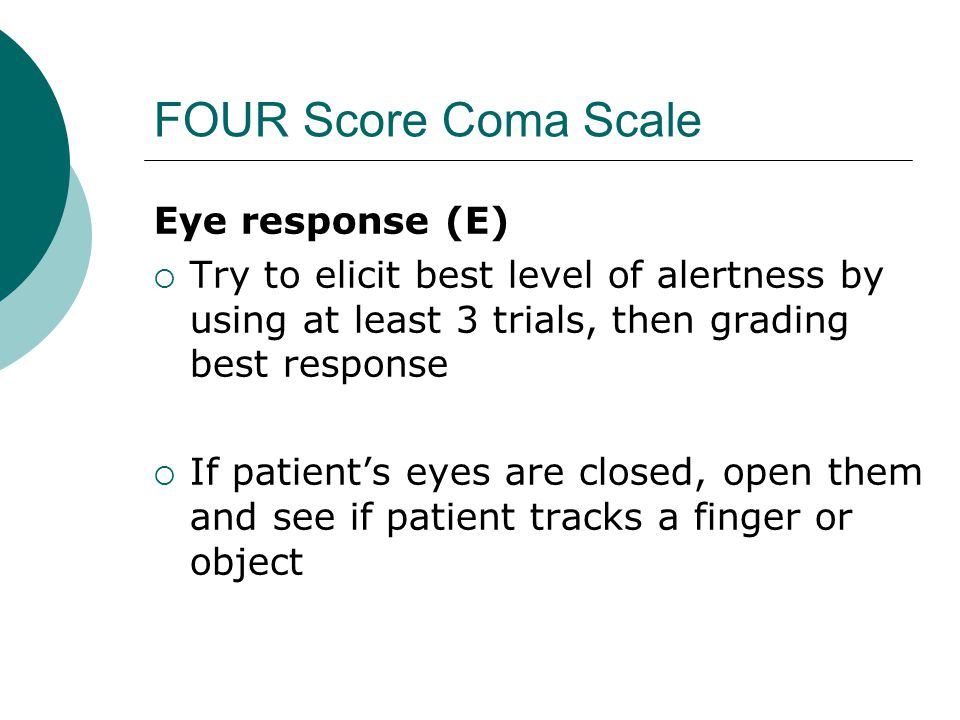 FOUR Score Coma Scale Eye response (E)  Try to elicit best level of alertness by using at least 3 trials, then grading best response  If patient's eyes are closed, open them and see if patient tracks a finger or object