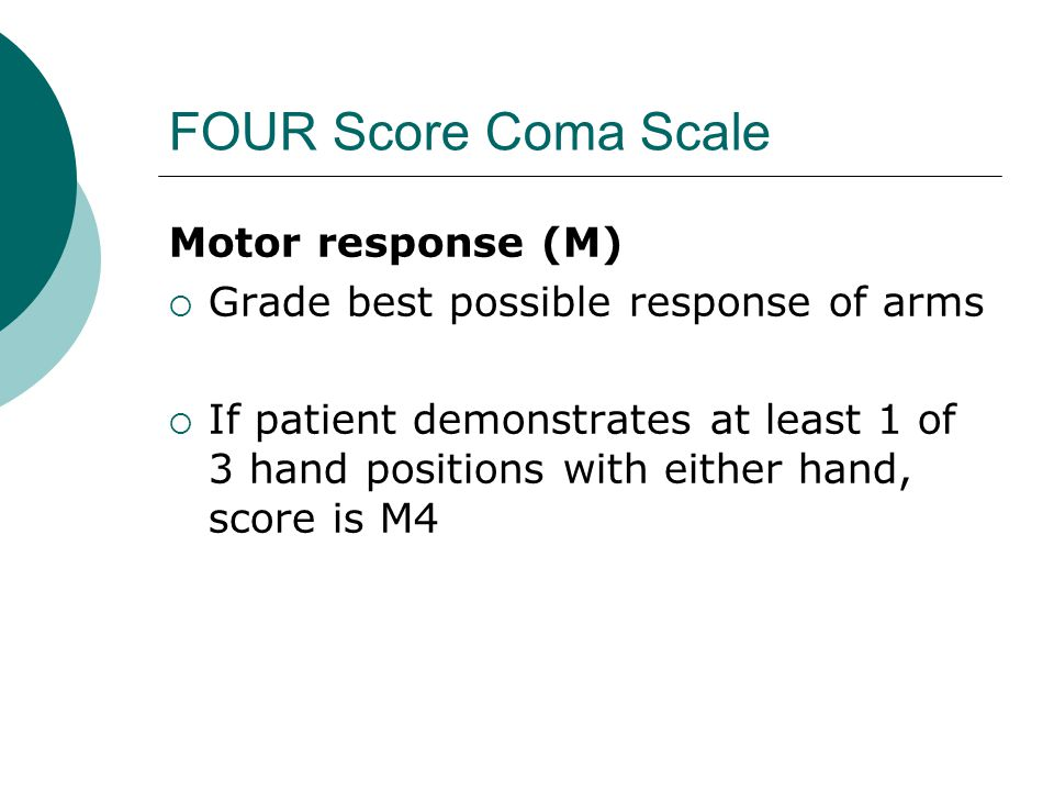 FOUR Score Coma Scale Motor response (M)  Grade best possible response of arms  If patient demonstrates at least 1 of 3 hand positions with either hand, score is M4