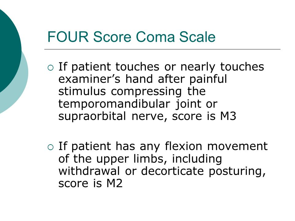FOUR Score Coma Scale  If patient touches or nearly touches examiner's hand after painful stimulus compressing the temporomandibular joint or supraorbital nerve, score is M3  If patient has any flexion movement of the upper limbs, including withdrawal or decorticate posturing, score is M2