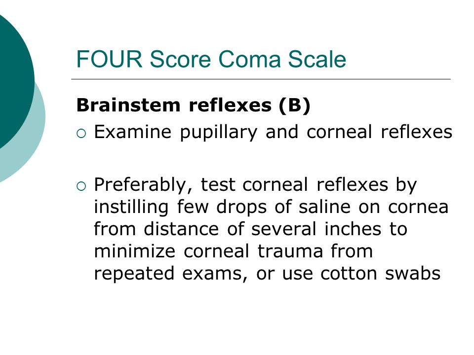 FOUR Score Coma Scale Brainstem reflexes (B)  Examine pupillary and corneal reflexes  Preferably, test corneal reflexes by instilling few drops of saline on cornea from distance of several inches to minimize corneal trauma from repeated exams, or use cotton swabs