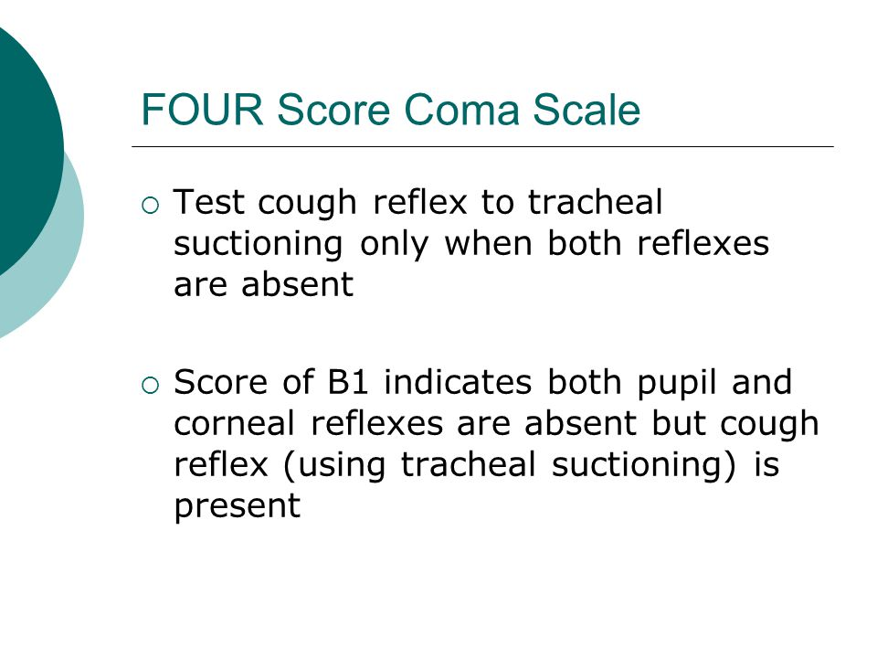 FOUR Score Coma Scale  Test cough reflex to tracheal suctioning only when both reflexes are absent  Score of B1 indicates both pupil and corneal reflexes are absent but cough reflex (using tracheal suctioning) is present