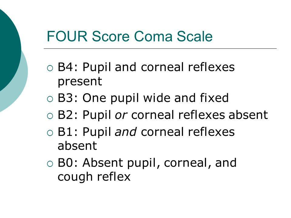 FOUR Score Coma Scale  B4: Pupil and corneal reflexes present  B3: One pupil wide and fixed  B2: Pupil or corneal reflexes absent  B1: Pupil and corneal reflexes absent  B0: Absent pupil, corneal, and cough reflex