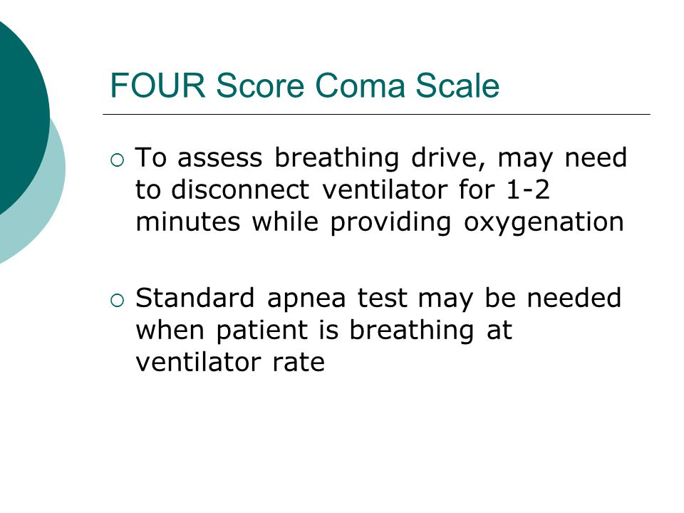 FOUR Score Coma Scale  To assess breathing drive, may need to disconnect ventilator for 1-2 minutes while providing oxygenation  Standard apnea test may be needed when patient is breathing at ventilator rate