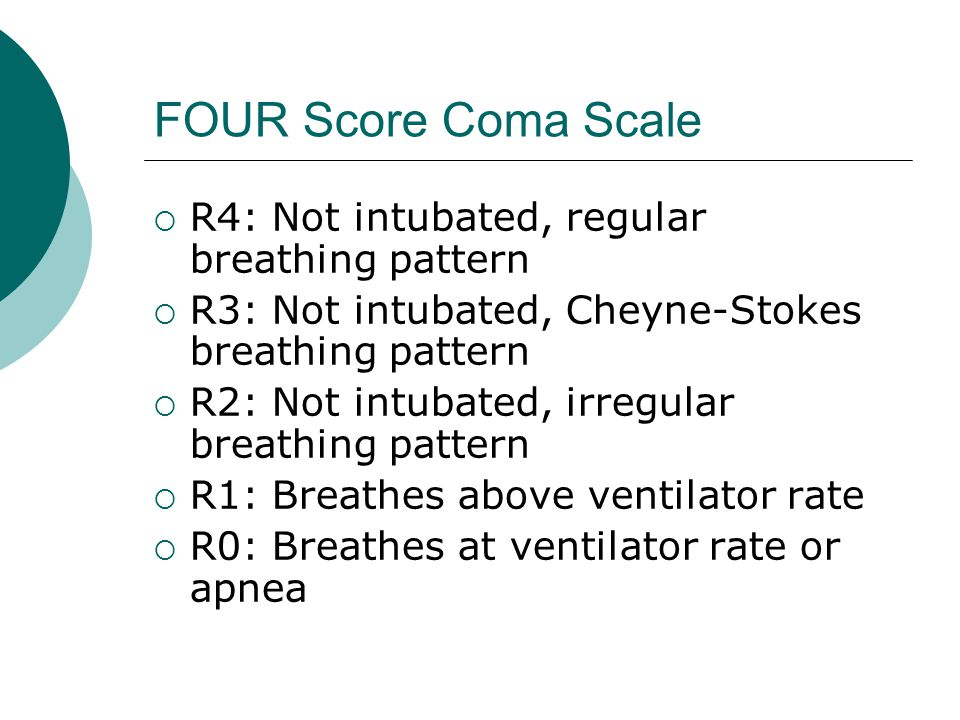 FOUR Score Coma Scale  R4: Not intubated, regular breathing pattern  R3: Not intubated, Cheyne-Stokes breathing pattern  R2: Not intubated, irregular breathing pattern  R1: Breathes above ventilator rate  R0: Breathes at ventilator rate or apnea