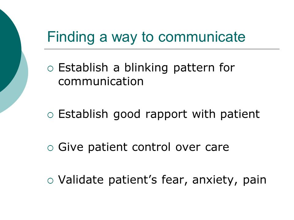 Finding a way to communicate  Establish a blinking pattern for communication  Establish good rapport with patient  Give patient control over care  Validate patient's fear, anxiety, pain