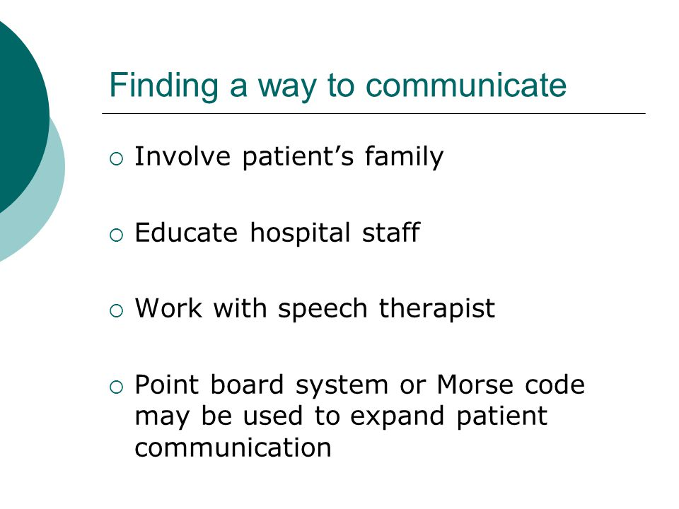 Finding a way to communicate  Involve patient's family  Educate hospital staff  Work with speech therapist  Point board system or Morse code may be used to expand patient communication