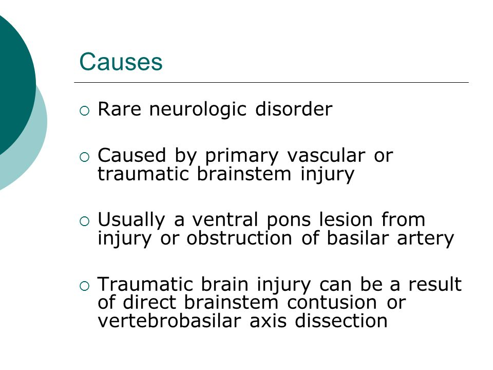 Causes  Rare neurologic disorder  Caused by primary vascular or traumatic brainstem injury  Usually a ventral pons lesion from injury or obstruction of basilar artery  Traumatic brain injury can be a result of direct brainstem contusion or vertebrobasilar axis dissection