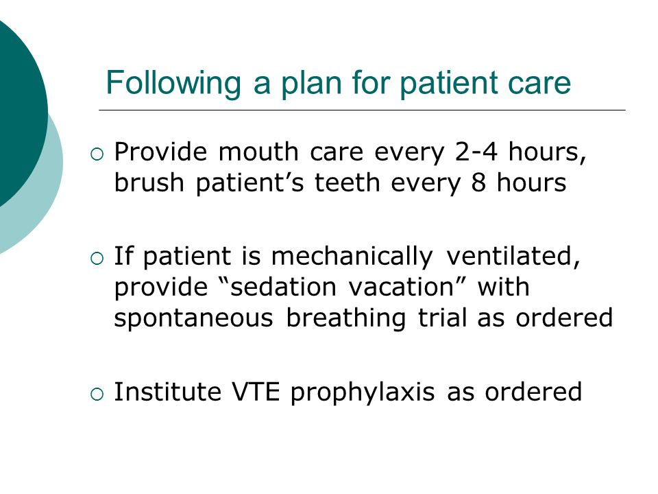 Following a plan for patient care  Provide mouth care every 2-4 hours, brush patient's teeth every 8 hours  If patient is mechanically ventilated, provide sedation vacation with spontaneous breathing trial as ordered  Institute VTE prophylaxis as ordered