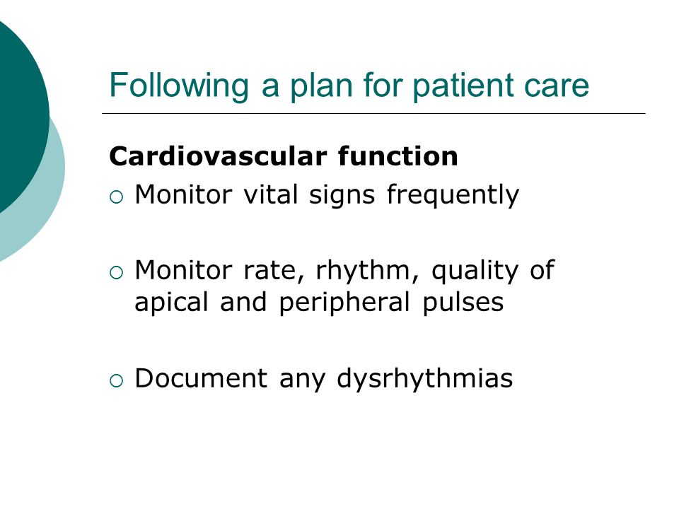 Following a plan for patient care Cardiovascular function  Monitor vital signs frequently  Monitor rate, rhythm, quality of apical and peripheral pulses  Document any dysrhythmias