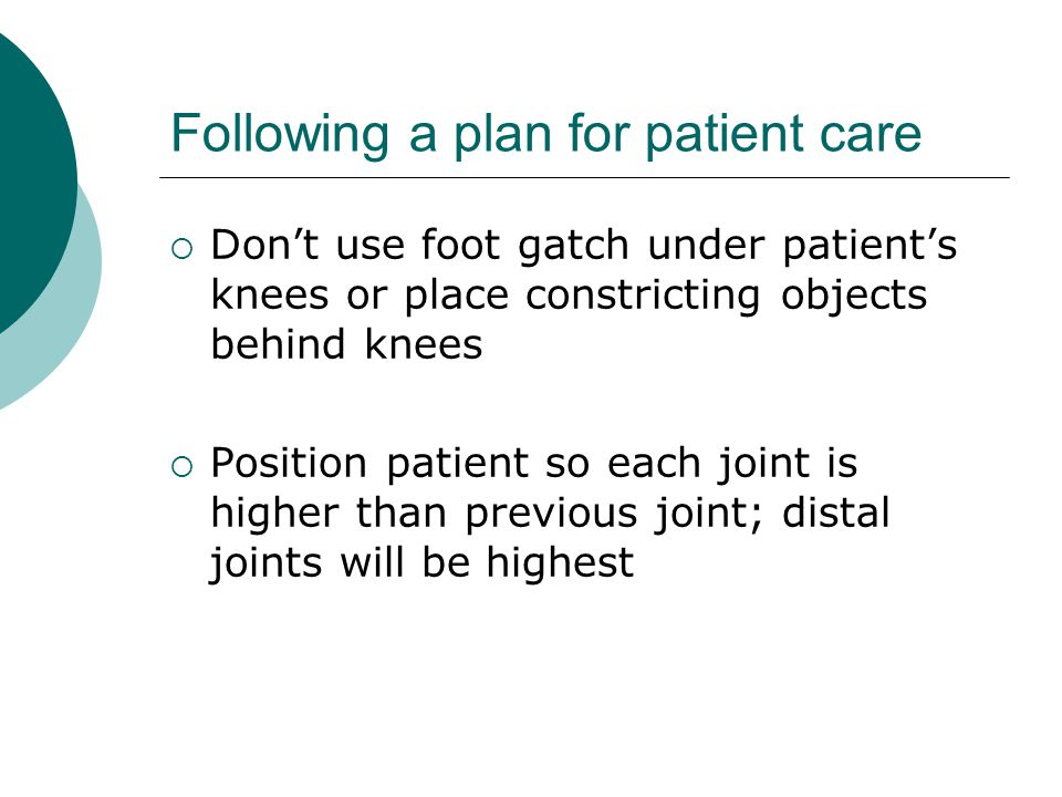 Following a plan for patient care  Don't use foot gatch under patient's knees or place constricting objects behind knees  Position patient so each joint is higher than previous joint; distal joints will be highest